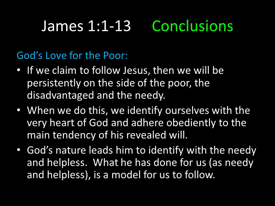 James 1:1-13Conclusions God's Love for the Poor: If we claim to follow Jesus, then we will be persistently on the side of the poor, the disadvantaged and the needy.