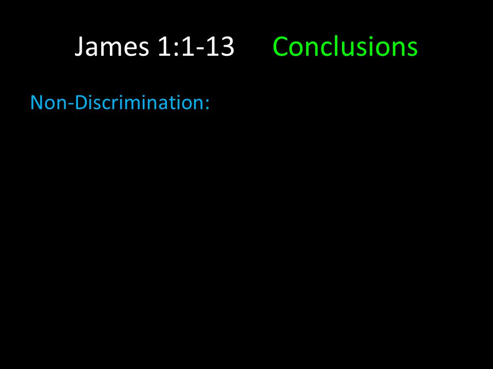 James 1:1-13Conclusions Non-Discrimination: