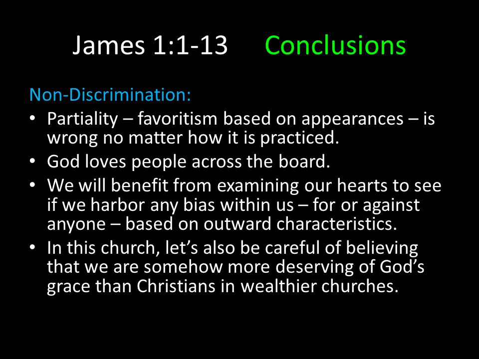 James 1:1-13Conclusions Non-Discrimination: Partiality – favoritism based on appearances – is wrong no matter how it is practiced. God loves people ac