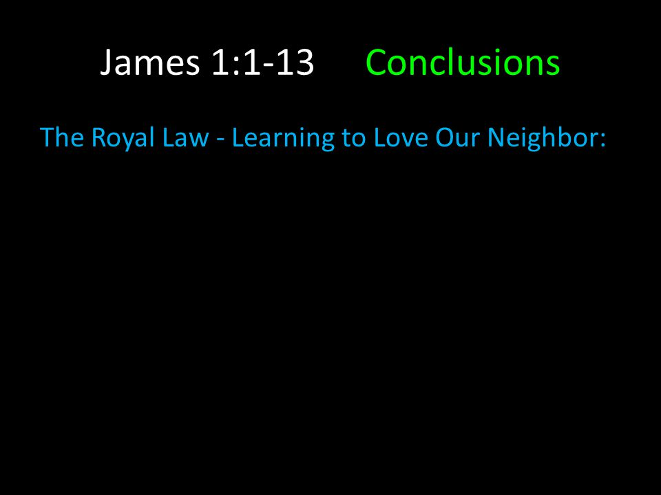 James 1:1-13Conclusions The Royal Law - Learning to Love Our Neighbor: