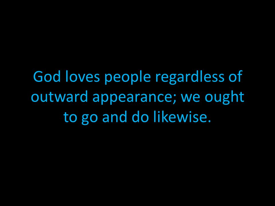 God loves people regardless of outward appearance; we ought to go and do likewise.