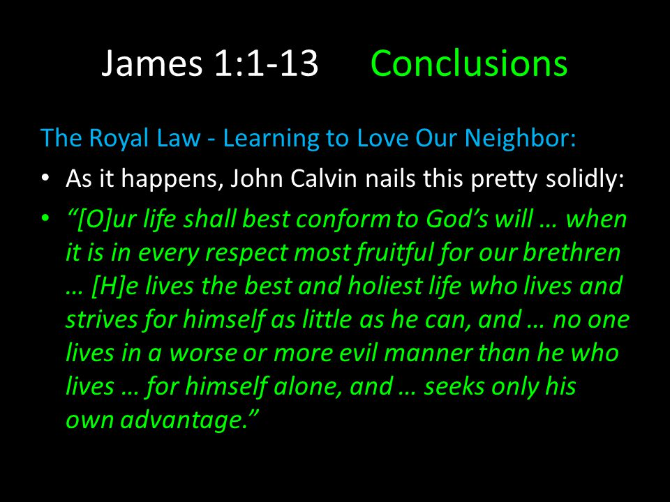 James 1:1-13Conclusions The Royal Law - Learning to Love Our Neighbor: As it happens, John Calvin nails this pretty solidly: [O]ur life shall best conform to God's will … when it is in every respect most fruitful for our brethren … [H]e lives the best and holiest life who lives and strives for himself as little as he can, and … no one lives in a worse or more evil manner than he who lives … for himself alone, and … seeks only his own advantage.