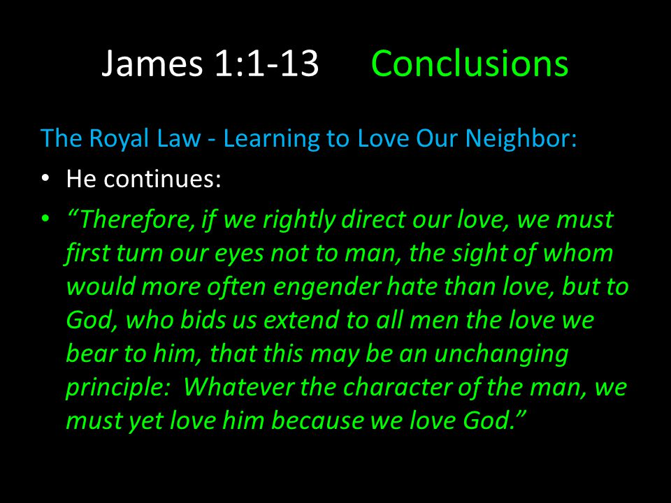James 1:1-13Conclusions The Royal Law - Learning to Love Our Neighbor: He continues: Therefore, if we rightly direct our love, we must first turn our eyes not to man, the sight of whom would more often engender hate than love, but to God, who bids us extend to all men the love we bear to him, that this may be an unchanging principle: Whatever the character of the man, we must yet love him because we love God.