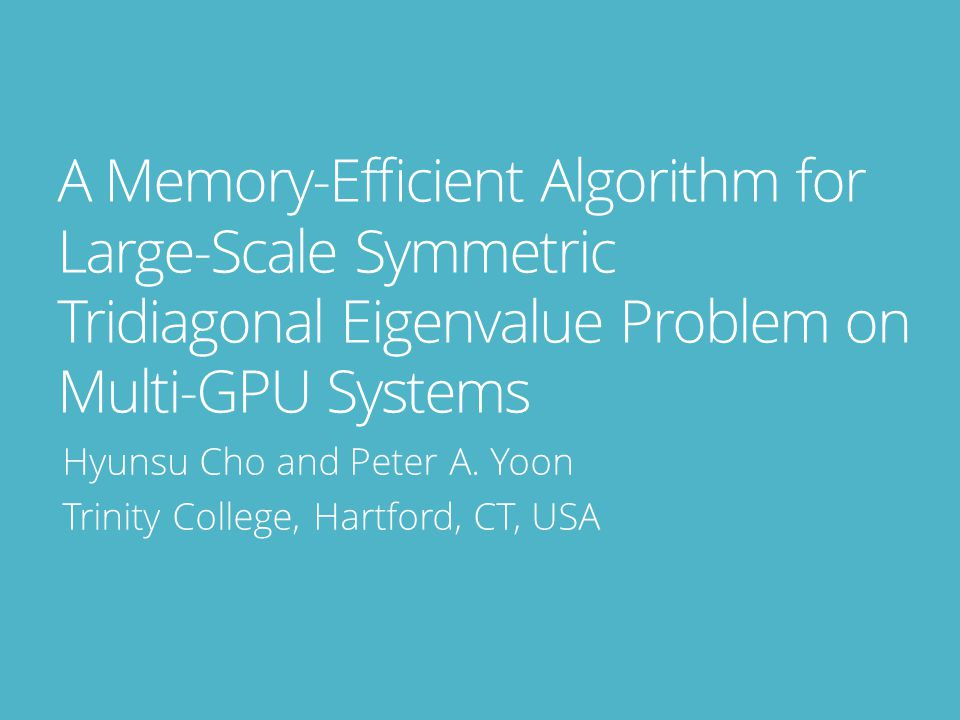 A Memory-Efficient Algorithm for Large-Scale Symmetric Tridiagonal Eigenvalue Problem on Multi-GPU Systems Hyunsu Cho and Peter A.