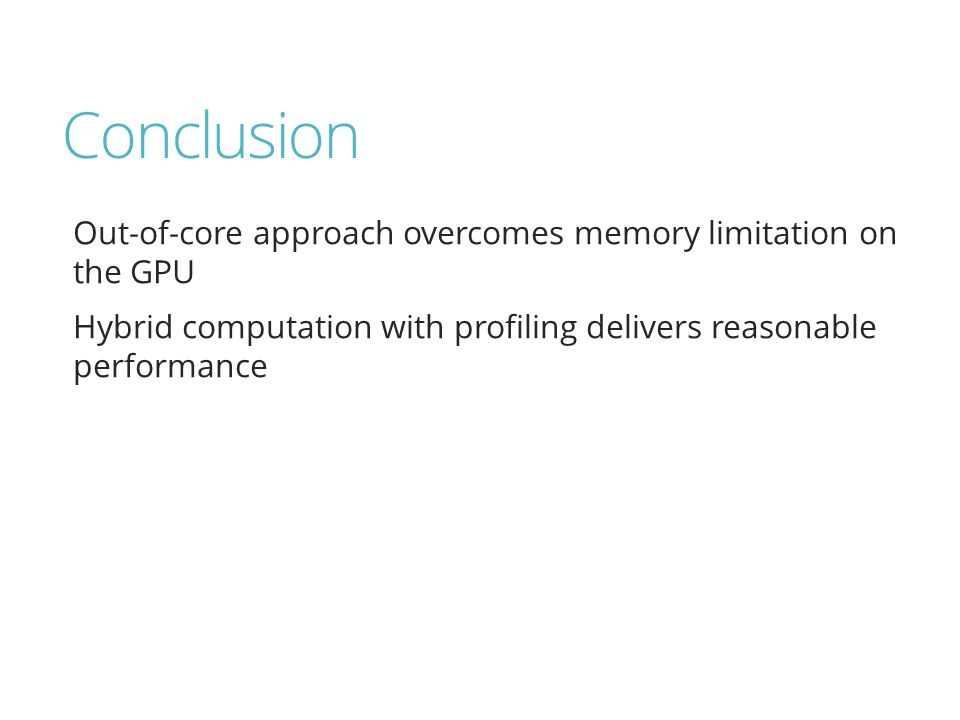 Conclusion Out-of-core approach overcomes memory limitation on the GPU Hybrid computation with profiling delivers reasonable performance