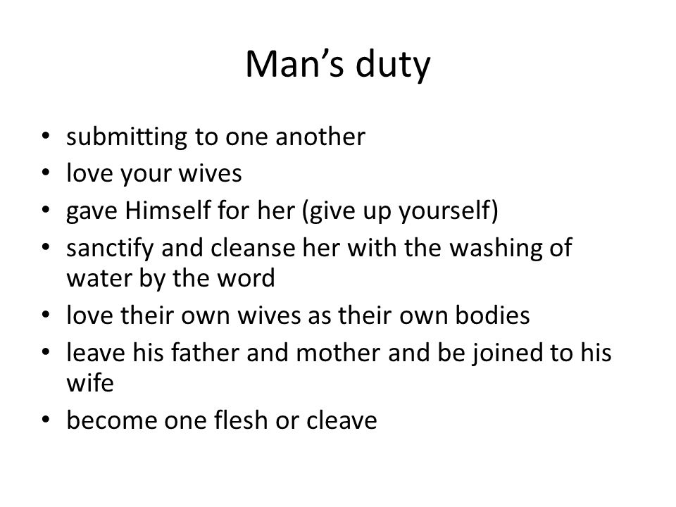 Man's duty submitting to one another love your wives gave Himself for her (give up yourself) sanctify and cleanse her with the washing of water by the word love their own wives as their own bodies leave his father and mother and be joined to his wife become one flesh or cleave