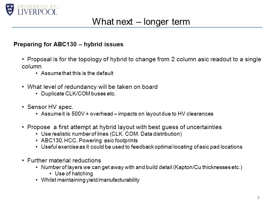 What next – longer term Preparing for ABC130 – hybrid issues Proposal is for the topology of hybrid to change from 2 column asic readout to a single column Assume that this is the default What level of redundancy will be taken on board Duplicate CLK/COM buses etc.
