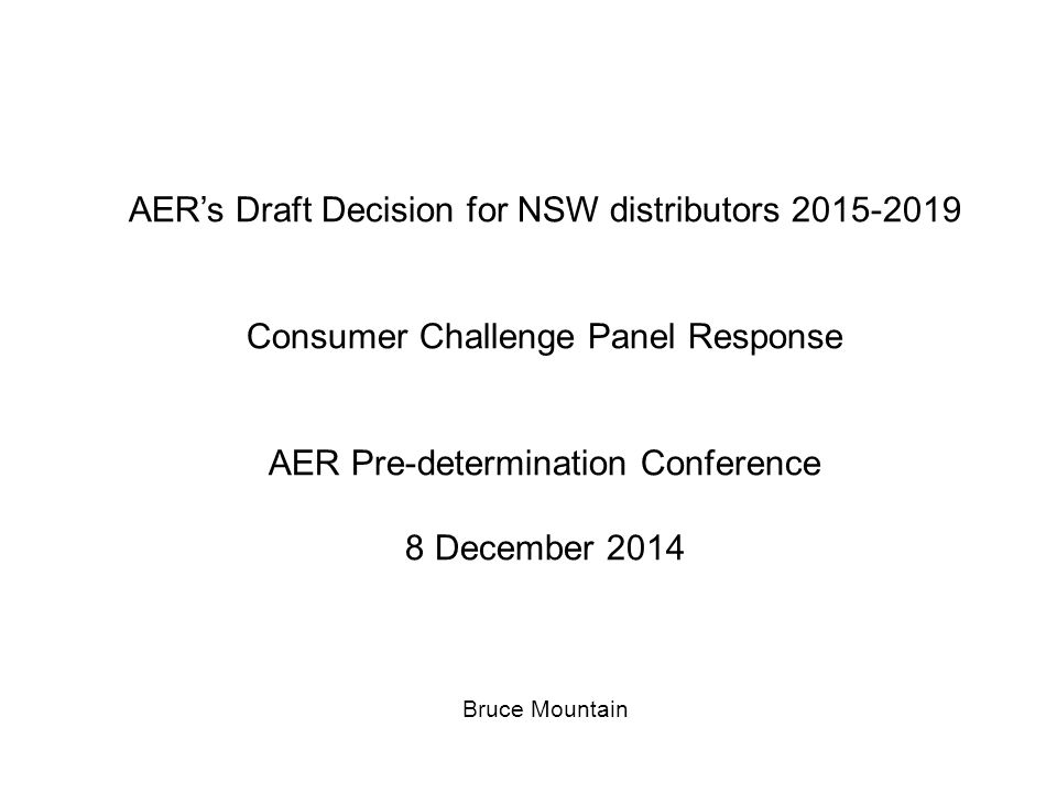 AER's Draft Decision for NSW distributors 2015-2019 Consumer Challenge Panel Response AER Pre-determination Conference 8 December 2014 Bruce Mountain