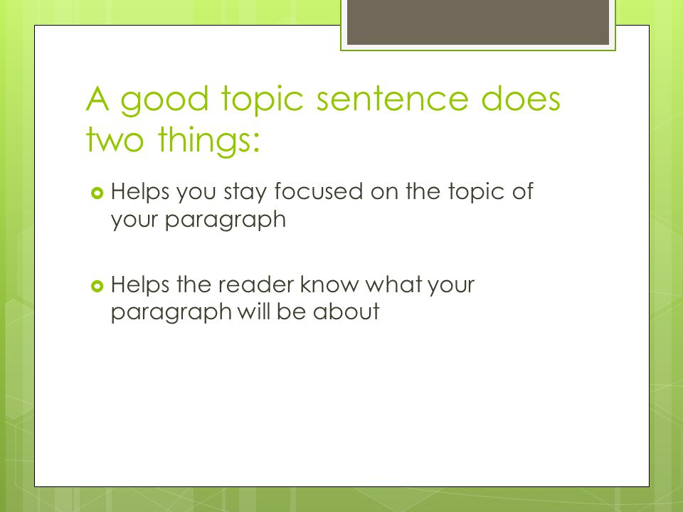 A good topic sentence does two things:  Helps you stay focused on the topic of your paragraph  Helps the reader know what your paragraph will be about