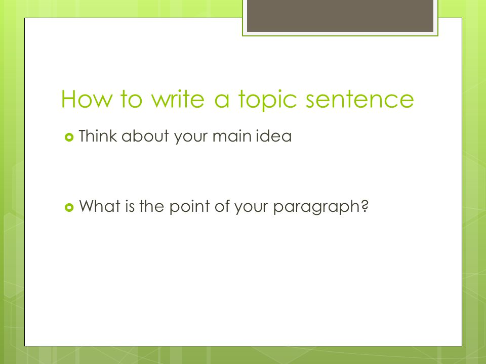 How to write a topic sentence  Think about your main idea  What is the point of your paragraph?