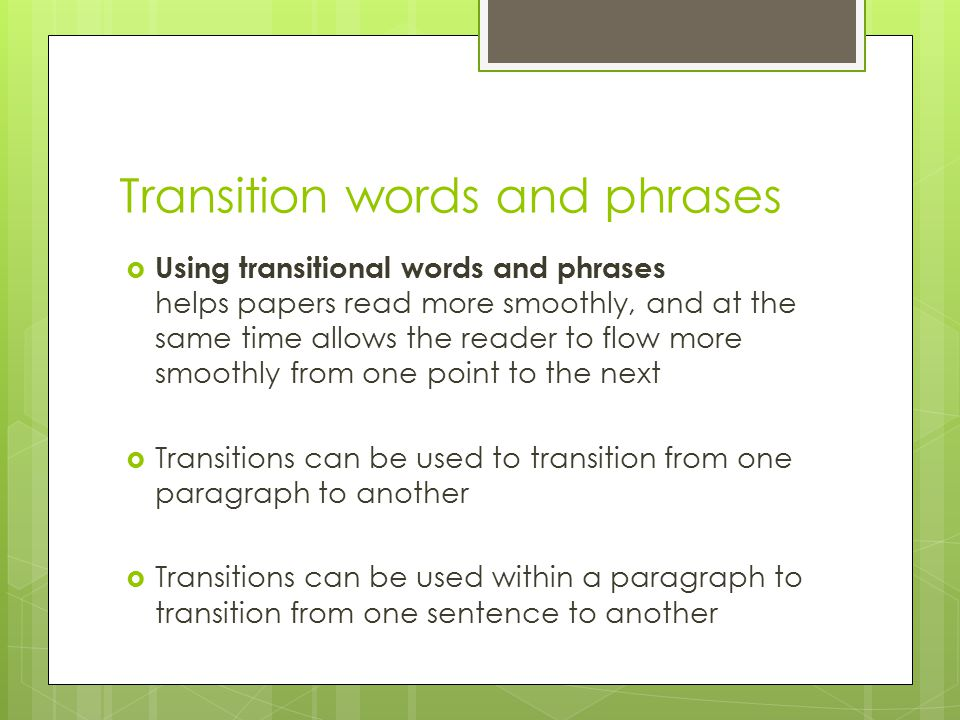 Transition words and phrases  Using transitional words and phrases helps papers read more smoothly, and at the same time allows the reader to flow more smoothly from one point to the next  Transitions can be used to transition from one paragraph to another  Transitions can be used within a paragraph to transition from one sentence to another