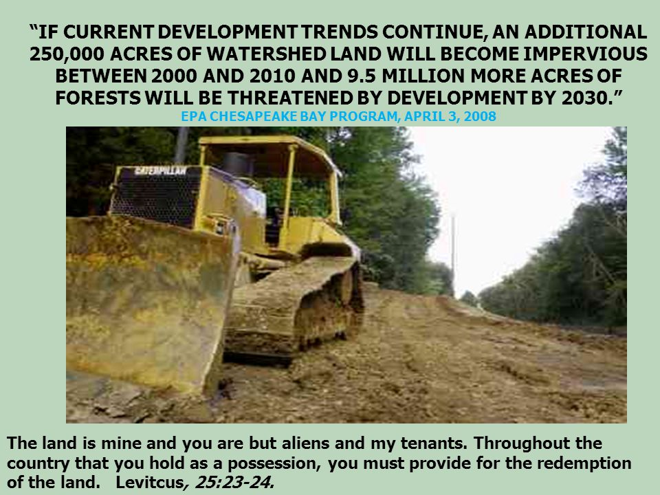 IF CURRENT DEVELOPMENT TRENDS CONTINUE, AN ADDITIONAL 250,000 ACRES OF WATERSHED LAND WILL BECOME IMPERVIOUS BETWEEN 2000 AND 2010 AND 9.5 MILLION MORE ACRES OF FORESTS WILL BE THREATENED BY DEVELOPMENT BY 2030. EPA CHESAPEAKE BAY PROGRAM, APRIL 3, 2008 The land is mine and you are but aliens and my tenants.