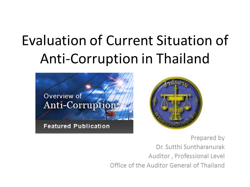 Evaluation of Current Situation of Anti-Corruption in Thailand Prepared by Dr. Sutthi Suntharanurak Auditor, Professional Level Office of the Auditor