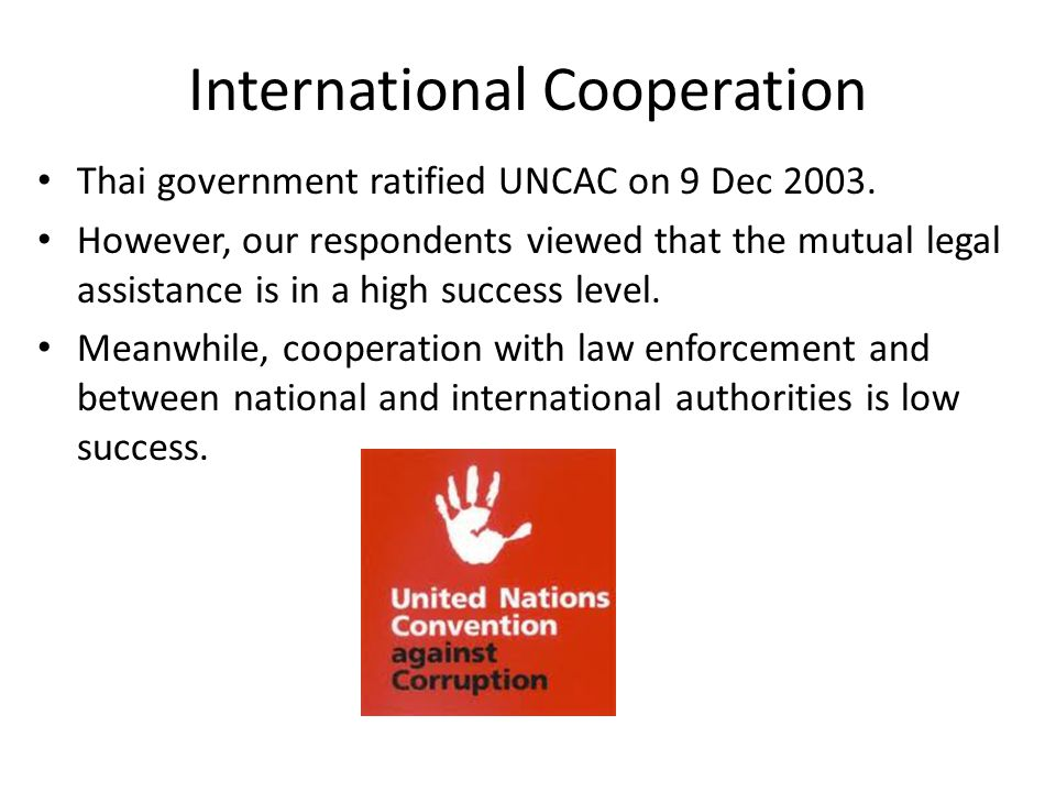 International Cooperation Thai government ratified UNCAC on 9 Dec 2003. However, our respondents viewed that the mutual legal assistance is in a high