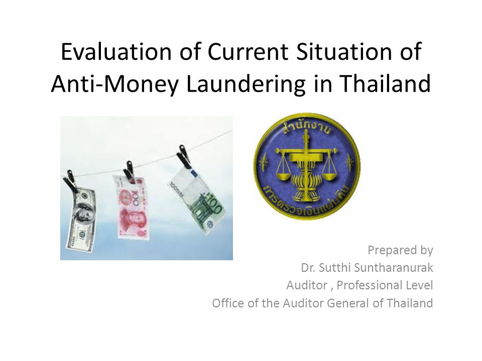 Evaluation of Current Situation of Anti-Money Laundering in Thailand Prepared by Dr. Sutthi Suntharanurak Auditor, Professional Level Office of the Au