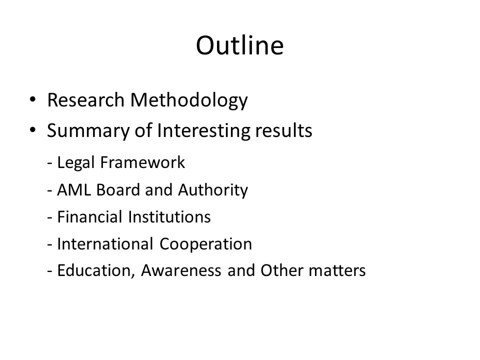 Outline Research Methodology Summary of Interesting results - Legal Framework - AML Board and Authority - Financial Institutions - International Coope