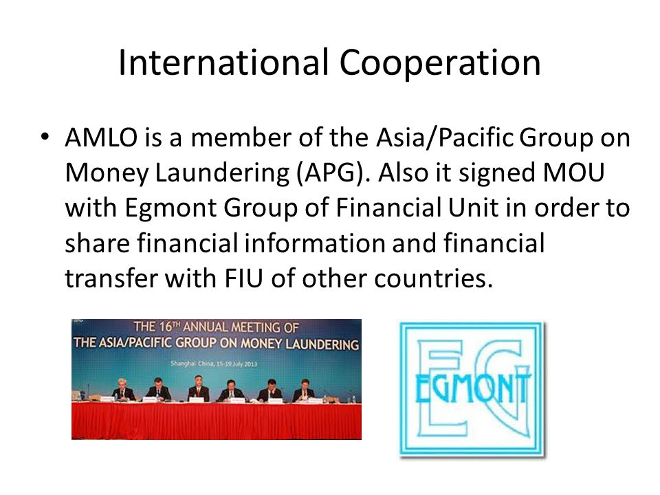 International Cooperation AMLO is a member of the Asia/Pacific Group on Money Laundering (APG). Also it signed MOU with Egmont Group of Financial Unit