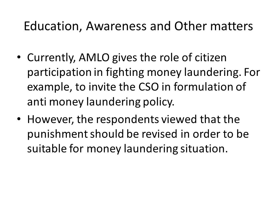 Education, Awareness and Other matters Currently, AMLO gives the role of citizen participation in fighting money laundering. For example, to invite th