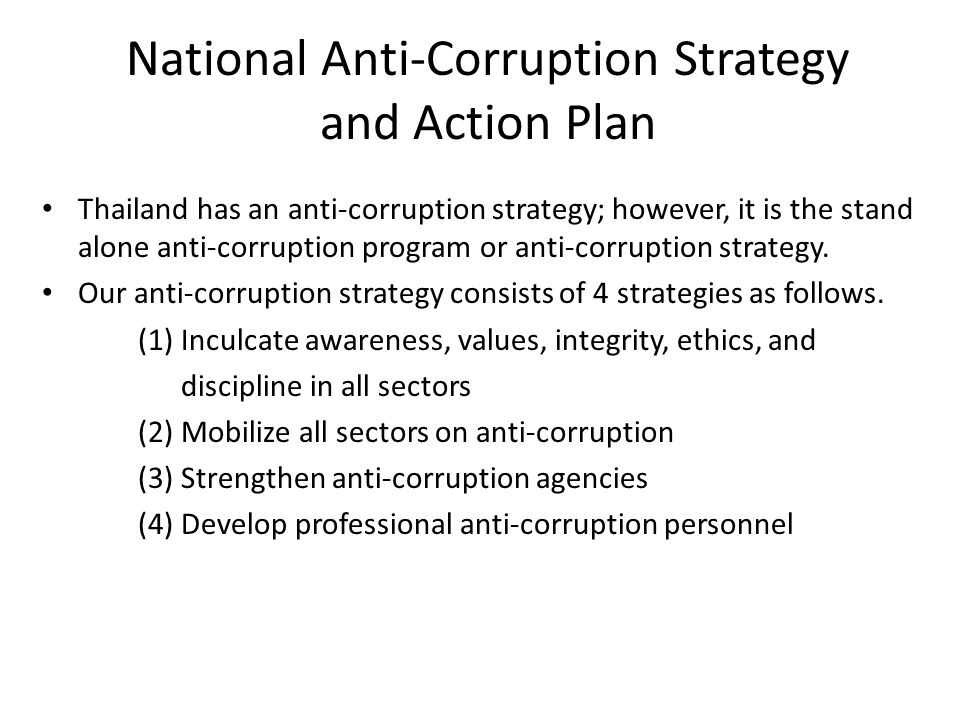 National Anti-Corruption Strategy and Action Plan Thailand has an anti-corruption strategy; however, it is the stand alone anti-corruption program or