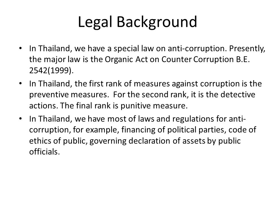Legal Background In Thailand, we have a special law on anti-corruption. Presently, the major law is the Organic Act on Counter Corruption B.E. 2542(19
