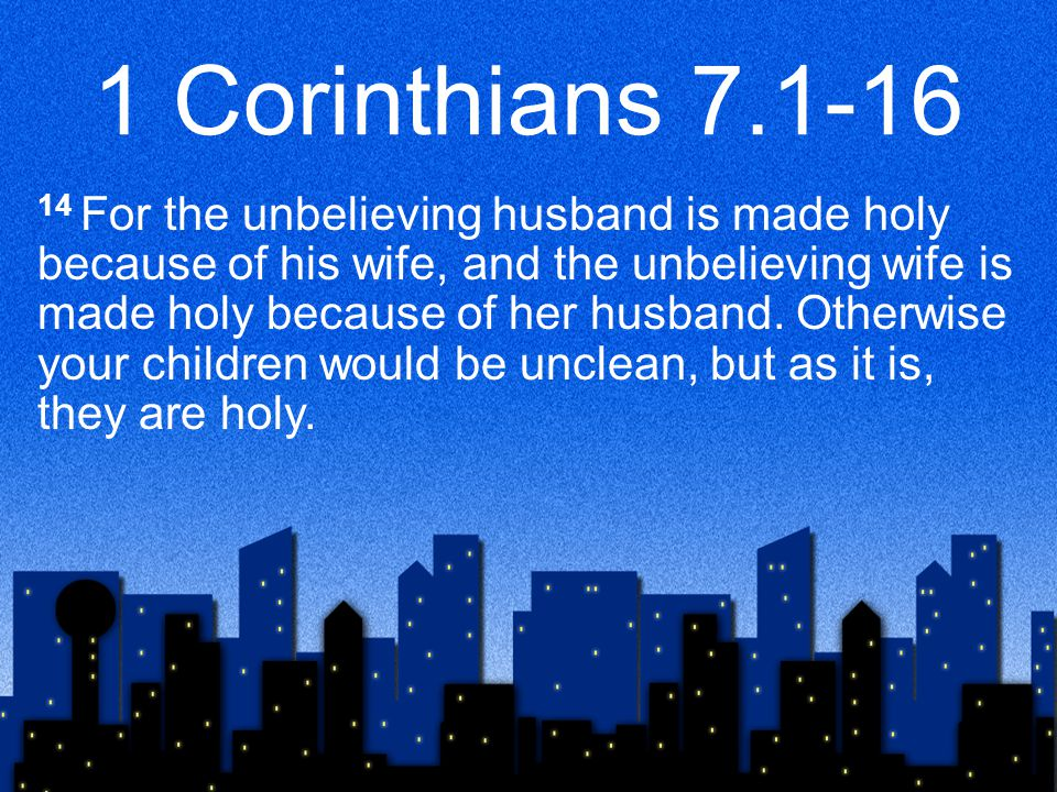 1 Corinthians 7.1-16 14 For the unbelieving husband is made holy because of his wife, and the unbelieving wife is made holy because of her husband. Ot