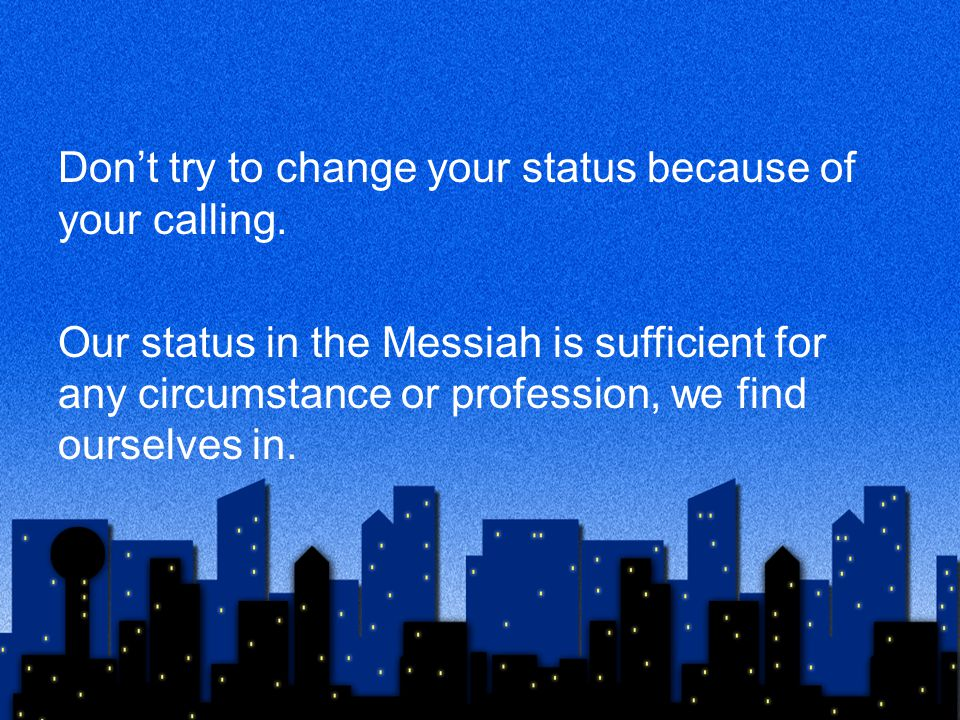 Don't try to change your status because of your calling. Our status in the Messiah is sufficient for any circumstance or profession, we find ourselves