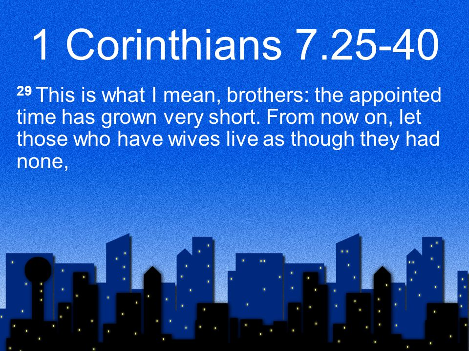 1 Corinthians 7.25-40 29 This is what I mean, brothers: the appointed time has grown very short. From now on, let those who have wives live as though