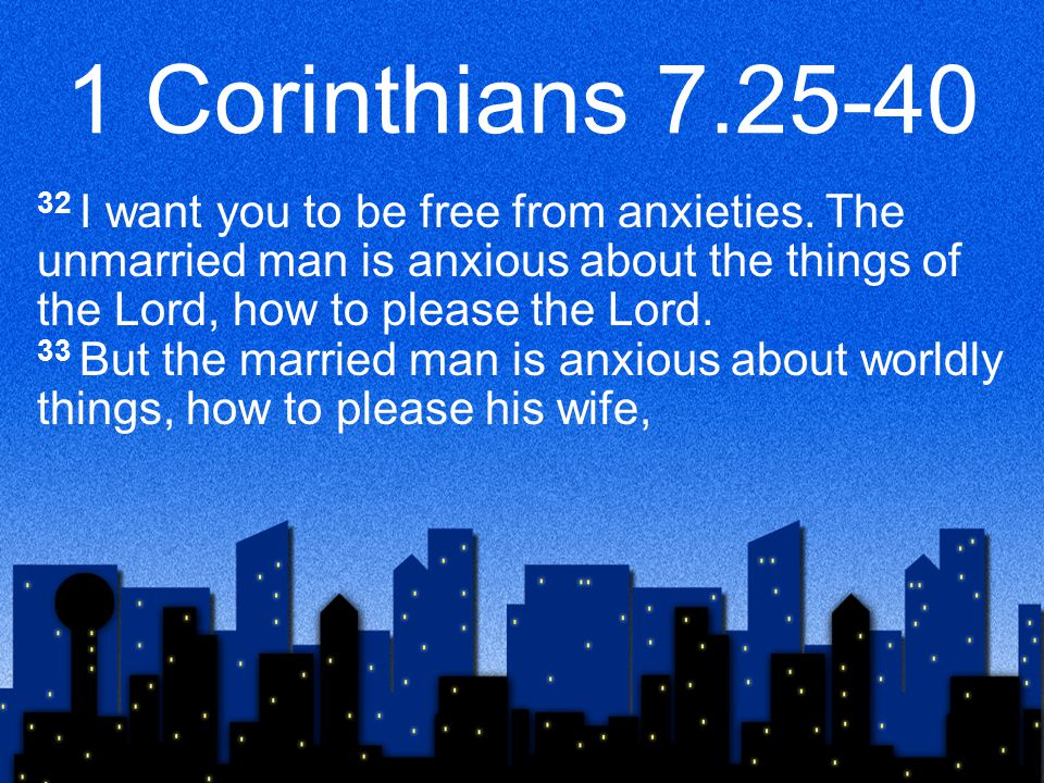 1 Corinthians 7.25-40 32 I want you to be free from anxieties. The unmarried man is anxious about the things of the Lord, how to please the Lord. 33 B