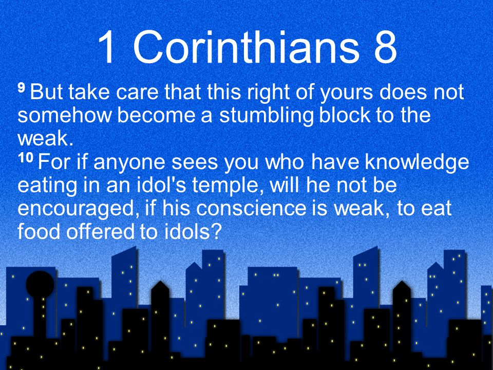 1 Corinthians 8 9 But take care that this right of yours does not somehow become a stumbling block to the weak. 10 For if anyone sees you who have kno