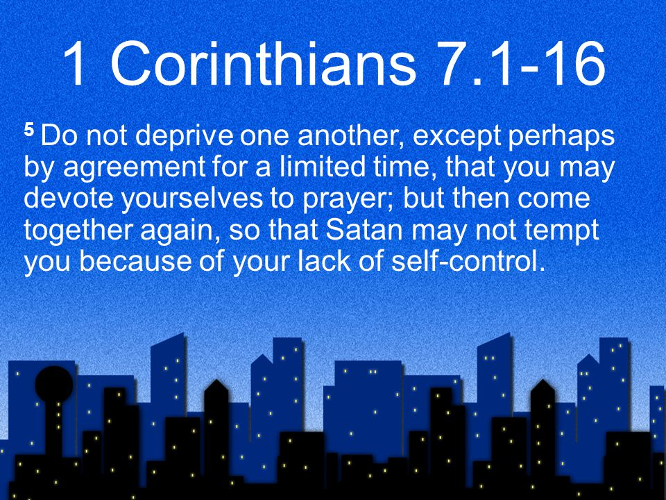 1 Corinthians 7.1-16 5 Do not deprive one another, except perhaps by agreement for a limited time, that you may devote yourselves to prayer; but then