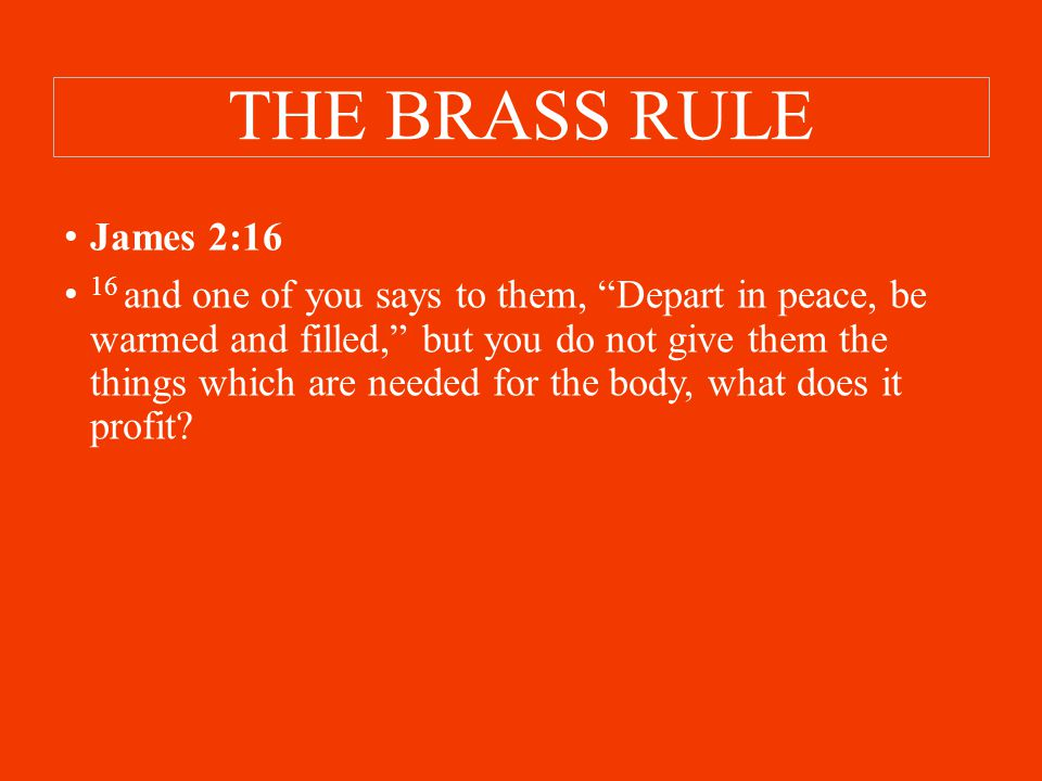 THE BRASS RULE James 2:16 16 and one of you says to them, Depart in peace, be warmed and filled, but you do not give them the things which are needed for the body, what does it profit