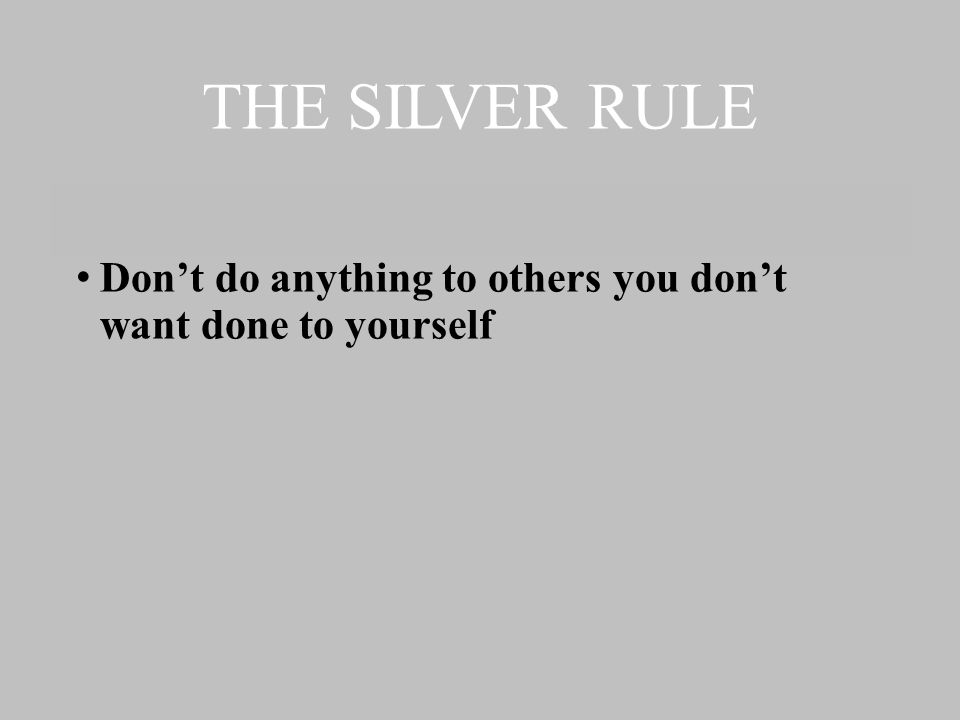 THE SILVER RULE Don't do anything to others you don't want done to yourself
