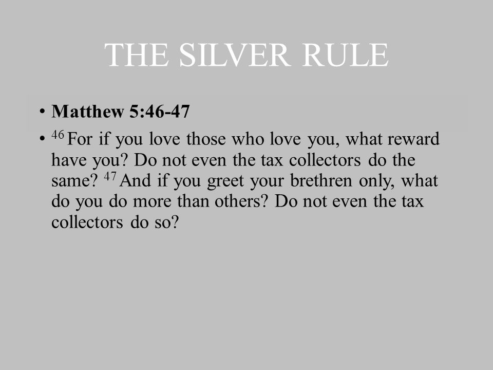 THE SILVER RULE Matthew 5:46-47 46 For if you love those who love you, what reward have you.