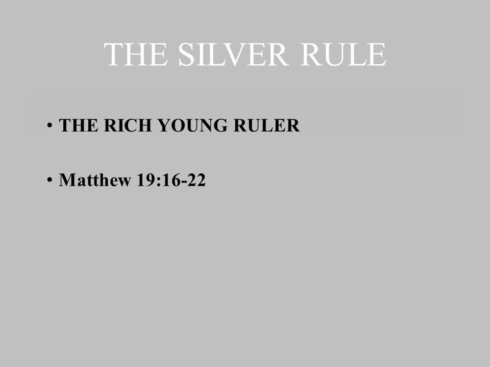 THE SILVER RULE THE RICH YOUNG RULER Matthew 19:16-22