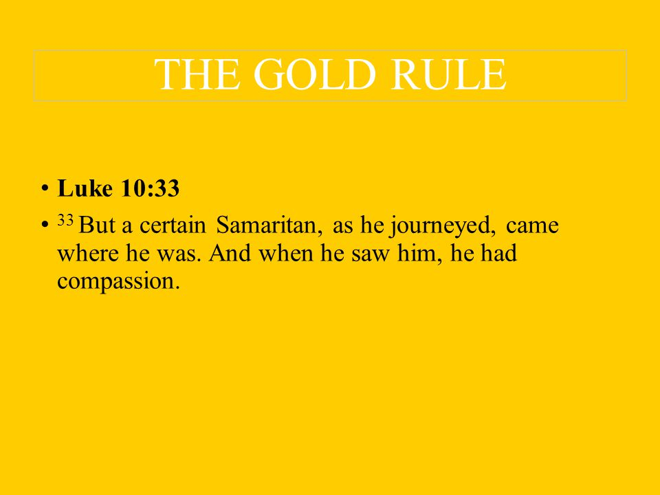 THE GOLD RULE Luke 10:33 33 But a certain Samaritan, as he journeyed, came where he was.