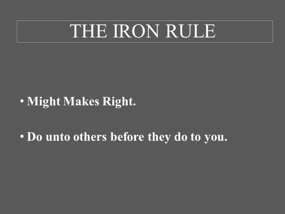 THE IRON RULE Might Makes Right. Do unto others before they do to you.
