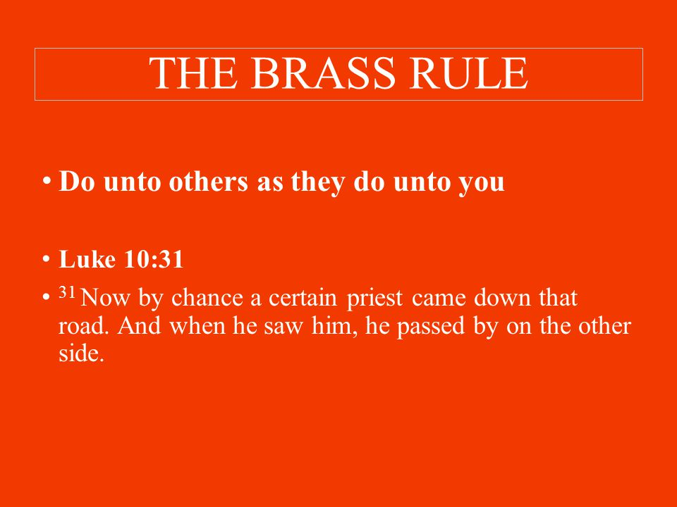THE BRASS RULE Do unto others as they do unto you Luke 10:31 31 Now by chance a certain priest came down that road.