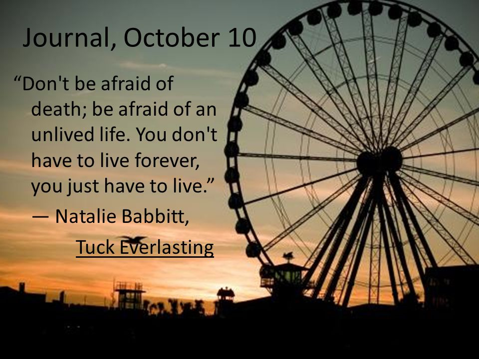 "Journal, October 10 ""Don't be afraid of death; be afraid of an unlived life. You don't have to live forever, you just have to live."" ― Natalie Babbitt"