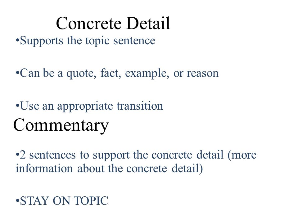 Commentary Supports the topic sentence Can be a quote, fact, example, or reason Use an appropriate transition 2 sentences to support the concrete deta