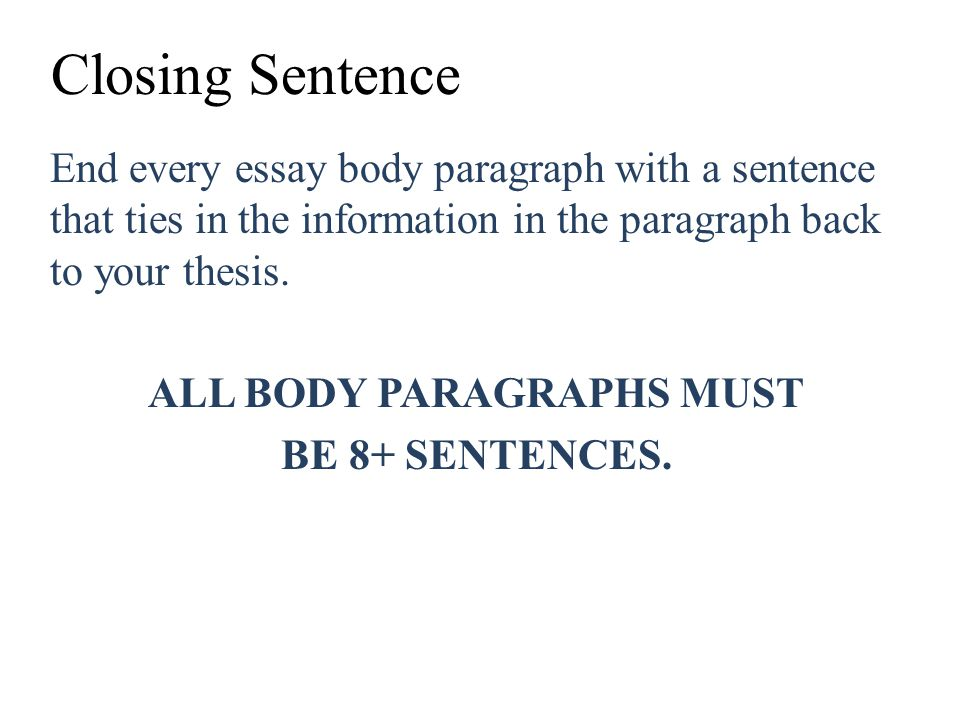 Closing Sentence End every essay body paragraph with a sentence that ties in the information in the paragraph back to your thesis. ALL BODY PARAGRAPHS