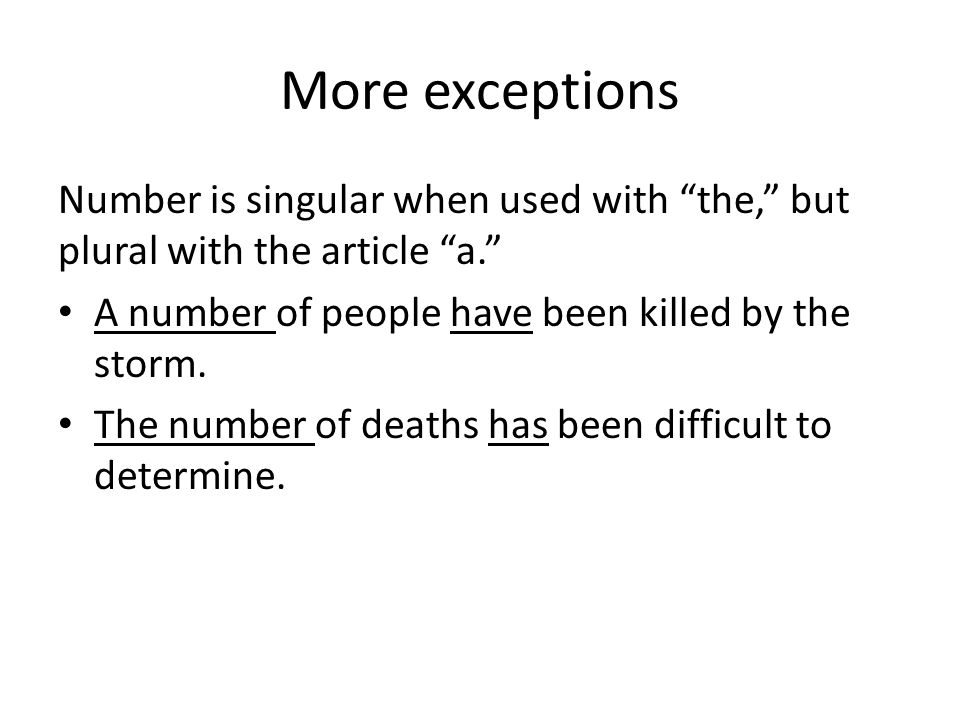 More exceptions Number is singular when used with the, but plural with the article a. A number of people have been killed by the storm.