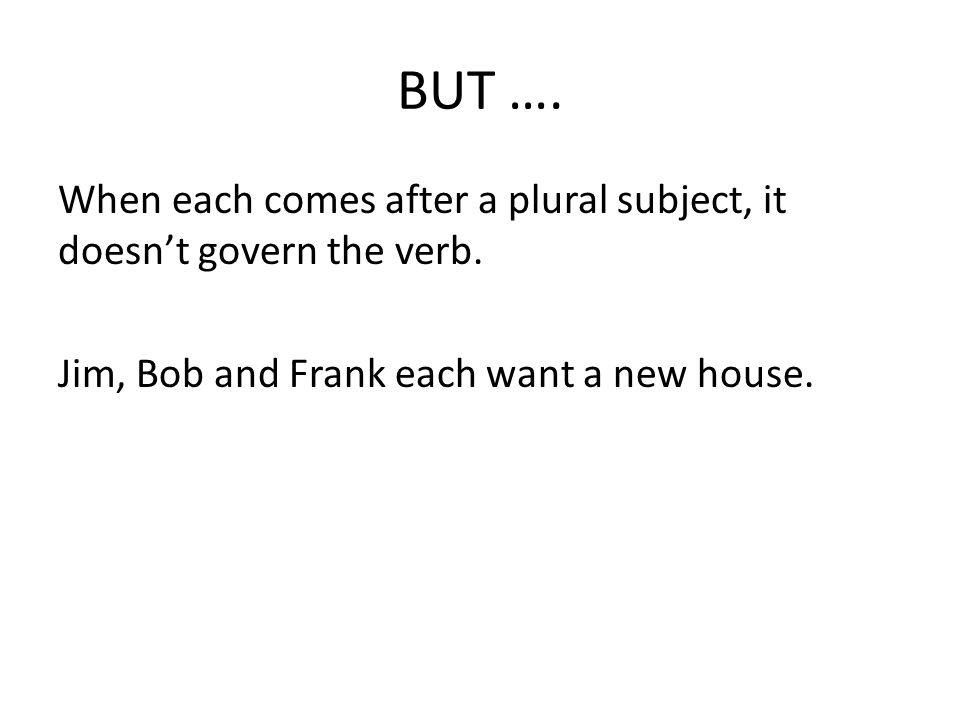 BUT …. When each comes after a plural subject, it doesn't govern the verb.