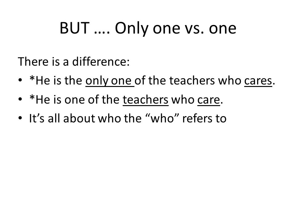 BUT …. Only one vs. one There is a difference: *He is the only one of the teachers who cares.