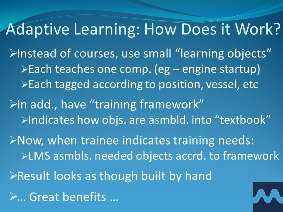 "Adaptive Learning: How Does it Work?  Instead of courses, use small ""learning objects""  Each teaches one comp. (eg – engine startup)  Each tagged a"