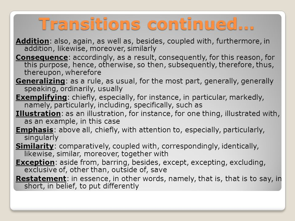 Transitions continued… Contrast/Comparison: contrast, by the same token, conversely, instead, likewise, on one hand, on the other hand, on the contrary, rather, similarly, yet, but, however, still, nevertheless, in contrast Sequence (use in topic sentences): at first, first of all, to begin with, in the first place, at the same time, for now, for the time being, the next step, in time, in turn, later on, meanwhile, next, then, soon, later, while, earlier, simultaneously, afterward, in conclusion, with this in mind Summarizing (use in closing sentences): after all, all in all, all things considered, briefly, by and large, in any case, in any event, in brief, in conclusion, on the whole, in short, in summary, in the final analysis, in the long run, on balance, to sum up, to summarize, finally Direction: here, there, over there, beyond, nearly, opposite, under, above, to the left, to the right, in the distance