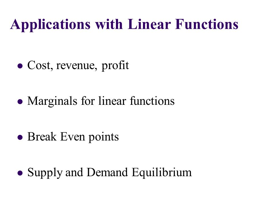 Cost, revenue, profit Marginals for linear functions Break Even points Supply and Demand Equilibrium Applications with Linear Functions