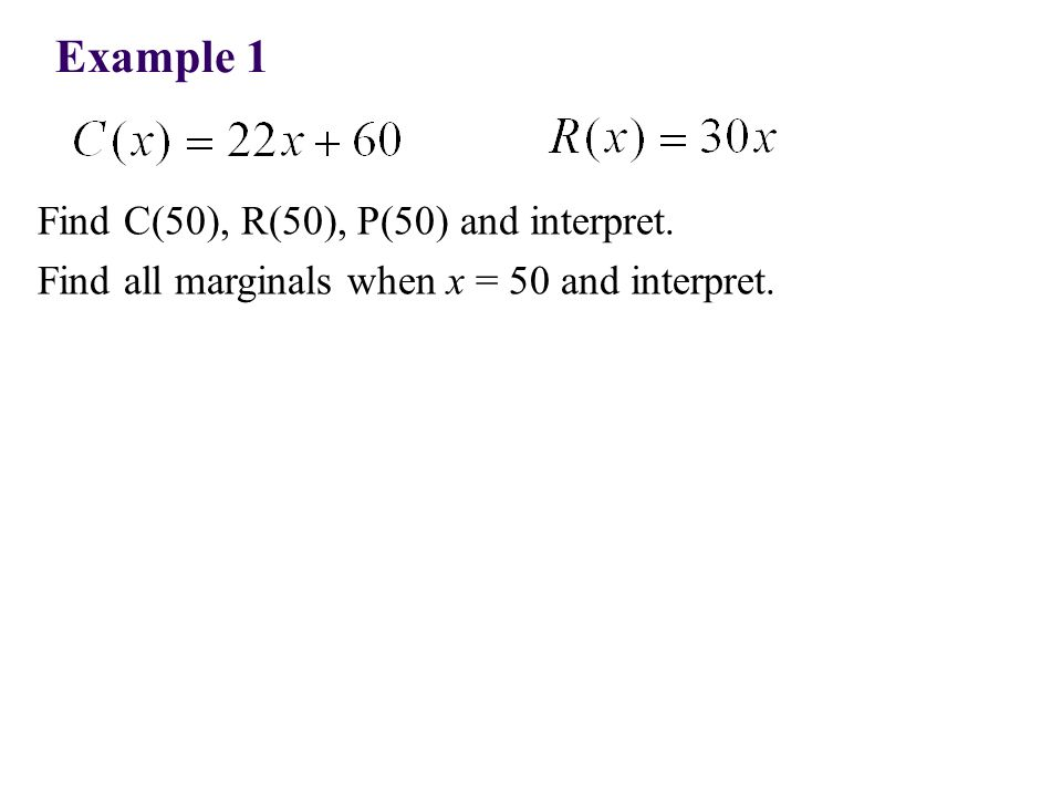 Example 1 Find C(50), R(50), P(50) and interpret. Find all marginals when x = 50 and interpret.