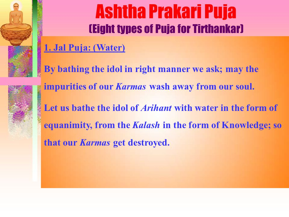 1. Jal Puja: (Water) By bathing the idol in right manner we ask; may the impurities of our Karmas wash away from our soul. Let us bathe the idol of Ar