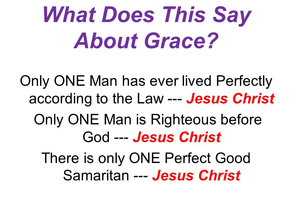 What Does This Say About Grace? Only ONE Man has ever lived Perfectly according to the Law --- Jesus Christ Only ONE Man is Righteous before God --- J