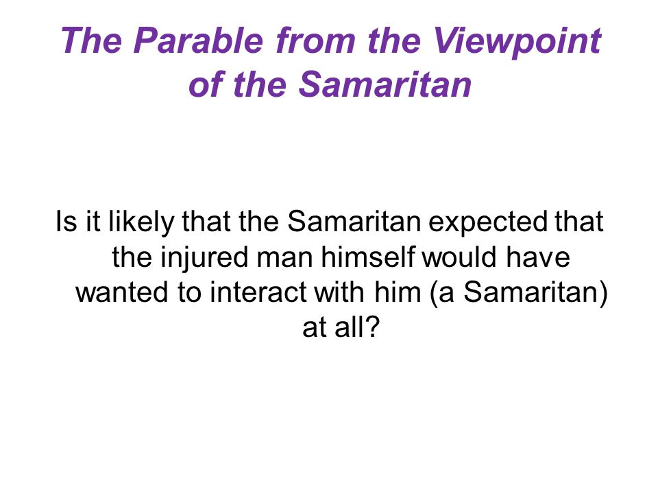 The Parable from the Viewpoint of the Samaritan Is it likely that the Samaritan expected that the injured man himself would have wanted to interact wi
